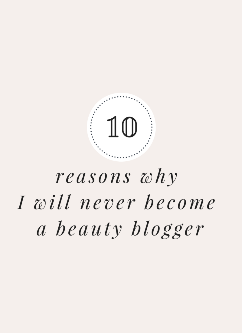10 reasons why I will never become a beauty blogger